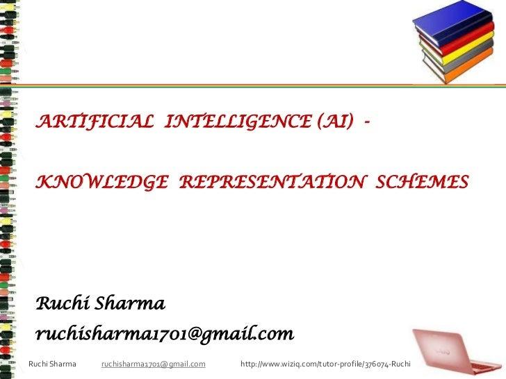 ARTIFICIAL  INTELLIGENCE (AI)  - <br />KNOWLEDGE  REPRESENTATION  SCHEMES<br />Ruchi Sharma<br />ruchisharma1701@gmail.com...
