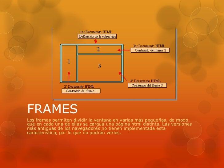 FRAMESLos frames permiten dividir la ventana en varias más pequeñas, de modoque en cada una de ellas se cargua una página ...