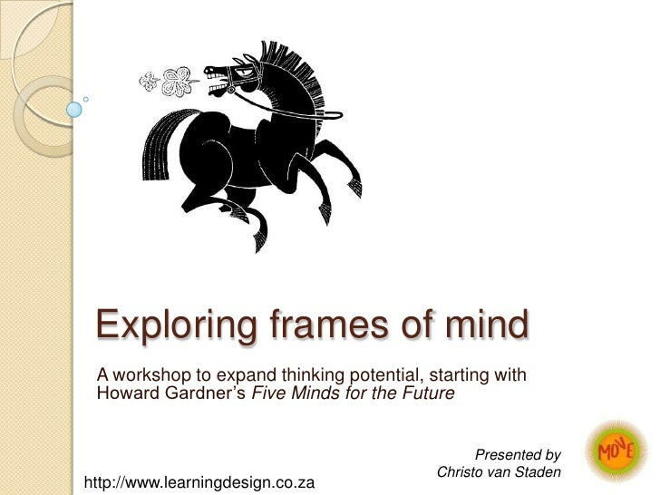 Exploring frames of mind<br />A workshop to expand thinking potential, starting with Howard Gardner's Five Minds for the F...