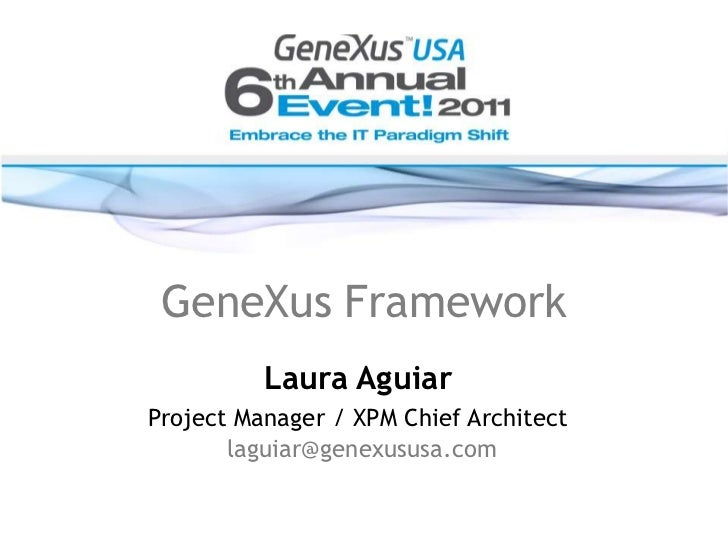 GeneXus Framework<br />Laura Aguiar<br />Project Manager / XPM Chief Architect                         <br />laguiar@genex...