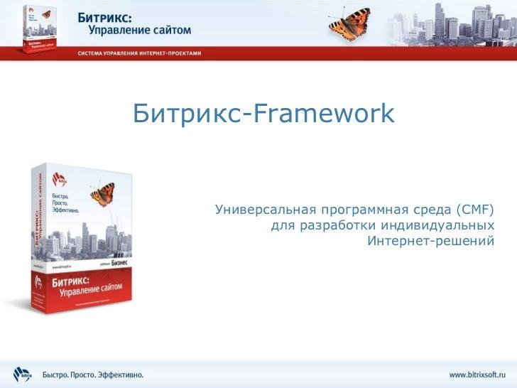 Битрикс- Framework Универсальная программная среда ( CMF )  для разработки   индивидуальных  Интернет-решений