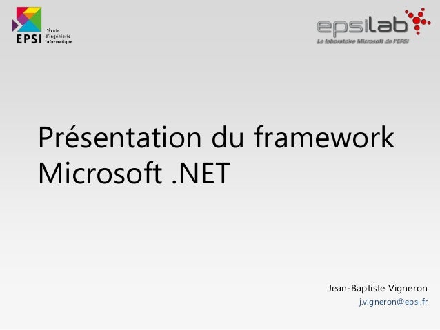 Présentation du framework Microsoft .NET Jean-Baptiste Vigneron j.vigneron@epsi.fr