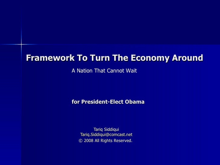 Framework To Turn The Economy Around Tariq Siddiqui [email_address] © 2008 All Rights Reserved.   for President-Elect Obam...