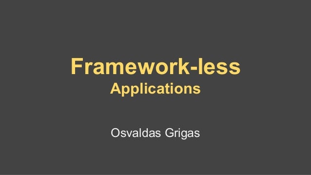 Framework-less Applications Osvaldas Grigas