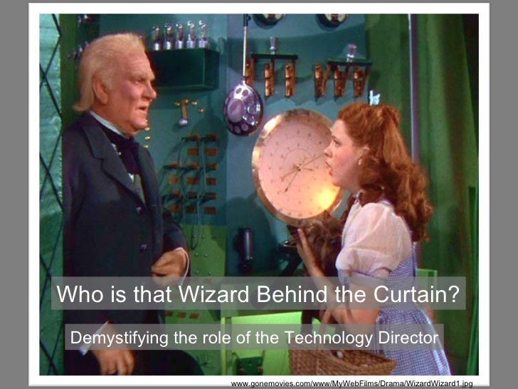 October 24, 2011 Who is that Wizard Behind the Curtain? Demystifying the role of the Technology Director www.gonemovies.co...
