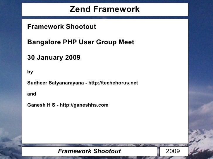 Zend Framework Framework Shootout Framework Shootout Bangalore PHP User Group Meet 30 January 2009 by Sudheer Satyanarayan...