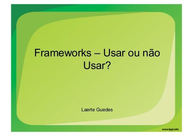 Frameworks – Usar ou não        Usar?         Laerte Guedes