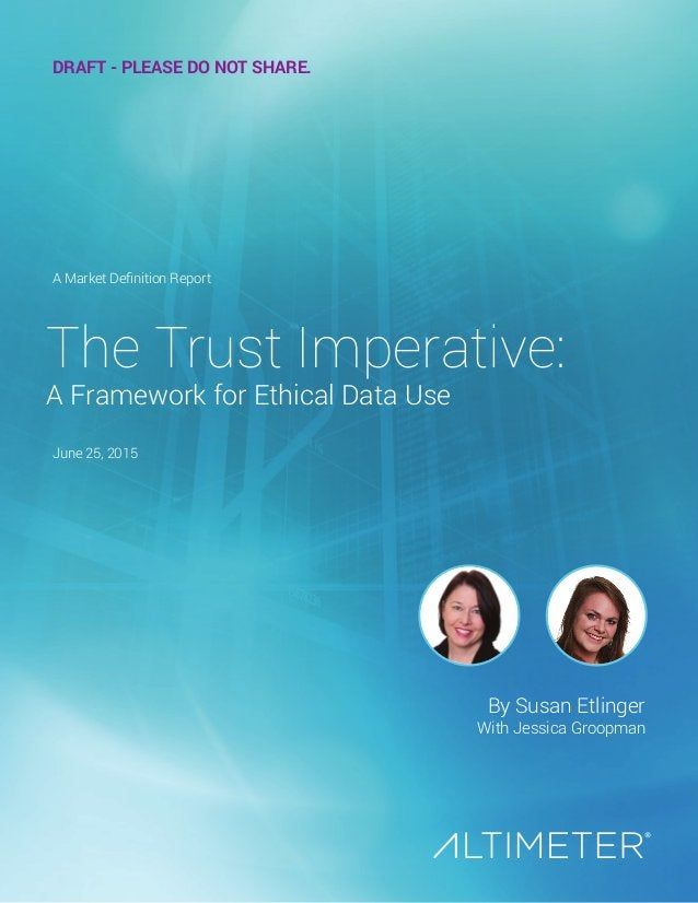 By Susan Etlinger With Jessica Groopman The Trust Imperative: A Framework for Ethical Data Use A Market Definition Report ...