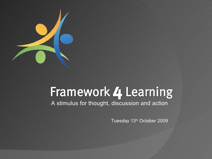 Framework4Learning<br />A stimulus for thought, discussion and action<br />Tuesday 13th October 2009<br />