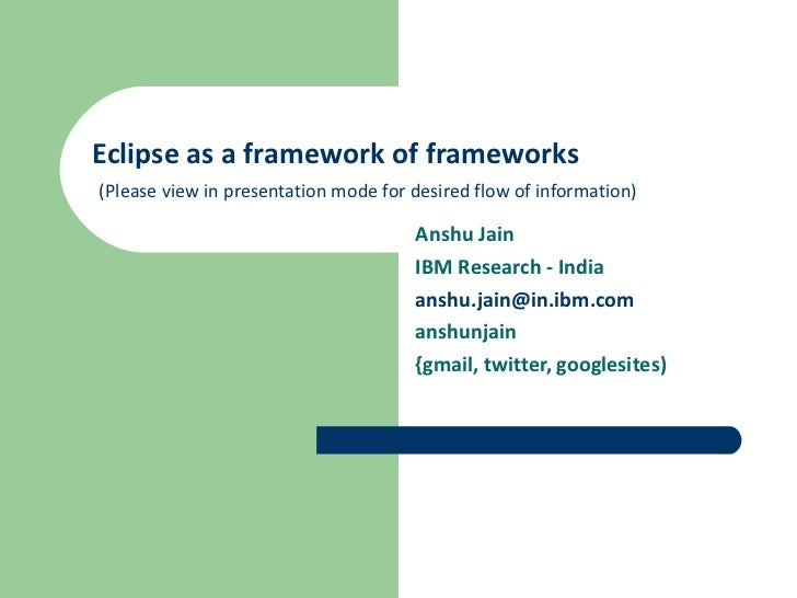 Eclipse as a framework of frameworks   (Please view in presentation mode for desired flow of information) Anshu Jain IBM R...