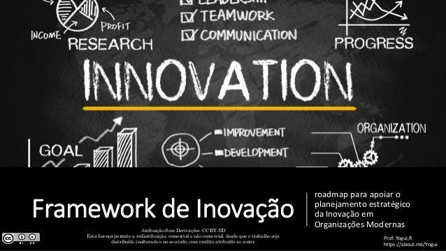 Framework de Inovação roadmap para apoiar o planejamento estratégico da Inovação em Organizações Modernas Prof. Yogui,R ht...