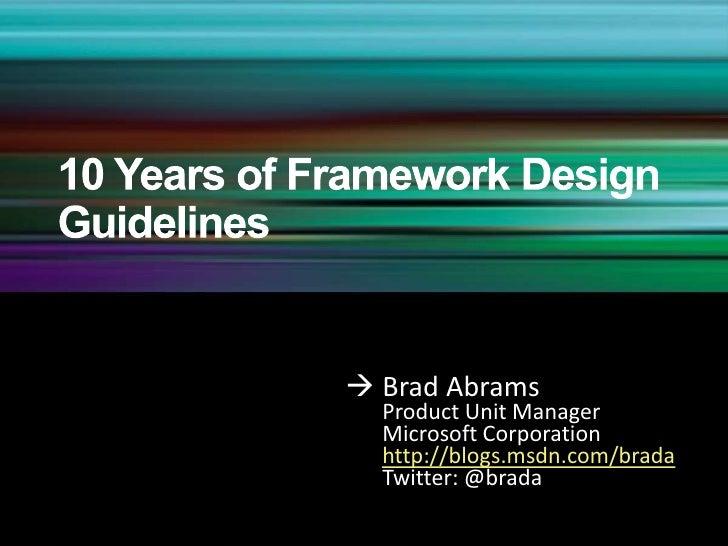 10 Years of Framework Design Guidelines<br />Brad Abrams<br />Product Unit Manager<br />Microsoft Corporationhttp://bl...