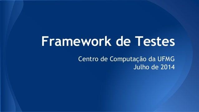 Framework de Testes Centro de Computação da UFMG Julho de 2014
