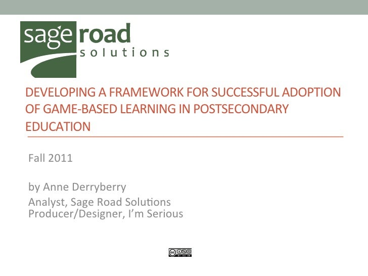 DEVELOPING A FRAMEWORK FOR SUCCESSFUL ADOPTION OF GAME-‐BASED LEARNING IN POSTSECONDARY EDUCATION ...