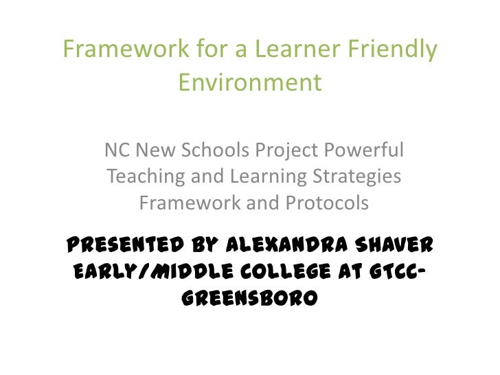 Framework for a Learner Friendly EnvironmentPresented by Alexandra ShaverEarly/Middle College at GTCC-Greensboro<br />NC N...