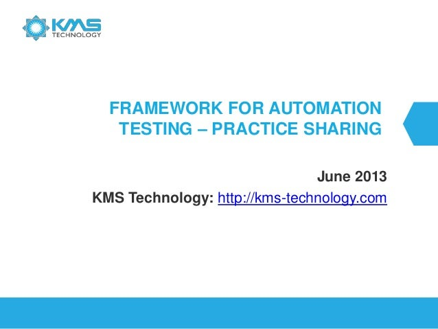 FRAMEWORK FOR AUTOMATION TESTING – PRACTICE SHARING June 2013 KMS Technology: http://kms-technology.com