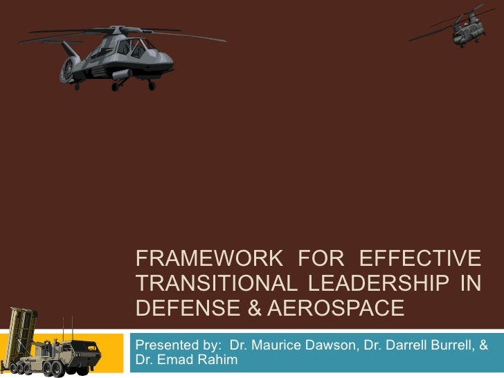 FRAMEWORK FOR EFFECTIVE TRANSITIONAL LEADERSHIP IN DEFENSE & AEROSPACE Presented by:  Dr. Maurice Dawson, Dr. Darrell Burr...