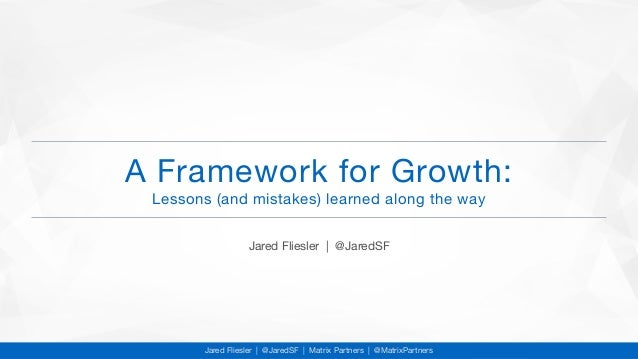 A Framework for Growth:  Lessons (and mistakes) learned along the way Jared Fliesler   @JaredSF Jared Fliesler   @JaredSF ...