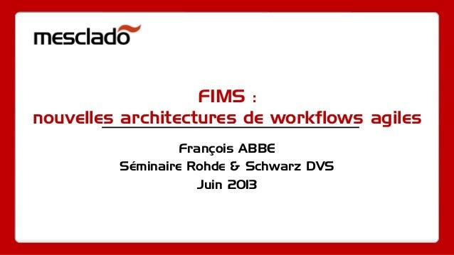 FIMS :nouvelles architectures de workflows agilesFrançois ABBESéminaire Rohde & Schwarz DVSJuin 2013