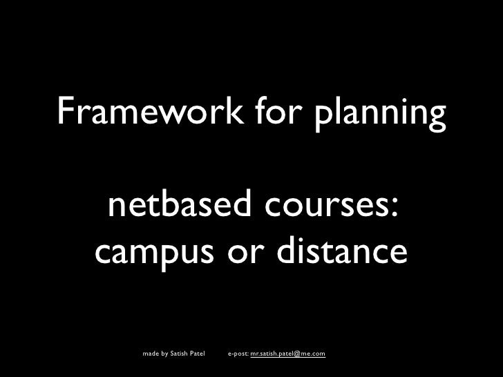 Framework for planning     netbased courses:   campus or distance      made by Satish Patel   e-post: mr.satish.patel@me.c...