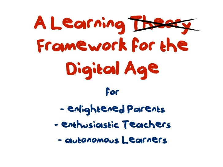 A Learning TheoryFramework for the   Digital Age            for    - enlightened Parents  - enthusiastic Teachers   - auto...
