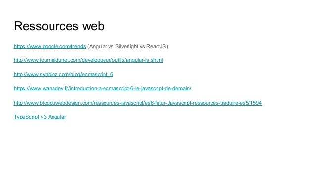 Ressources web https://www.google.com/trends (Angular vs Silverlight vs ReactJS) http://www.journaldunet.com/developpeur/o...