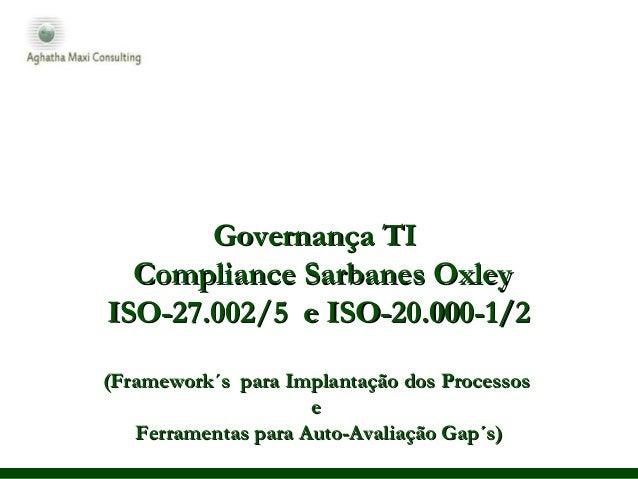 Governança TIGovernança TI Compliance Sarbanes OxleyCompliance Sarbanes Oxley ISO-27.002/5 e ISO-20.000-1/2ISO-27.002/5 e ...