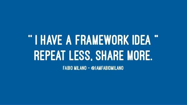 '' I HAVE A FRAMEWORK IDEA '' REPEAT LESS, SHARE MORE. FABIO MILANO - @IAMFABIOMILANO