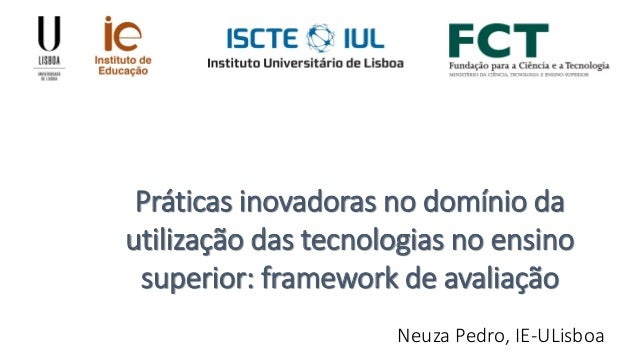 Práticas inovadoras no domínio da utilização das tecnologias no ensino superior: framework de avaliação Neuza Pedro, IE-UL...
