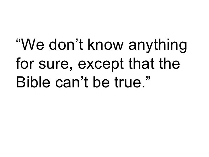 """ We don't know anything for sure, except that the Bible can't be true."""