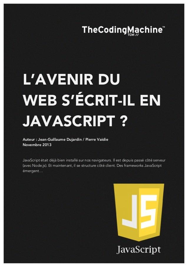 L'AVENIR DU WEB S'ÉCRIT-IL EN JAVASCRIPT ? Auteur : Jean-Guillaume Dujardin / Pierre Vaidie Novembre 2013  JavaScript étai...
