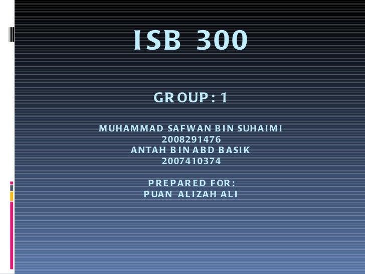 ISB 300 GROUP: 1 MUHAMMAD SAFWAN BIN SUHAIMI 2008291476 ANTAH BIN ABD BASIK 2007410374 PREPARED FOR: PUAN  ALIZAH ALI