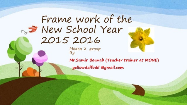 Frame work of the New School Year 2015 2016 Medea 2 group By Mr.Samir Bounab (Teacher trainer at MONE) yellowdaffodil @gma...