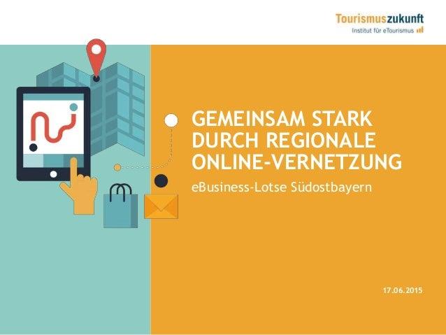 GEMEINSAM STARK DURCH REGIONALE ONLINE-VERNETZUNG 17.06.2015 eBusiness-Lotse Südostbayern