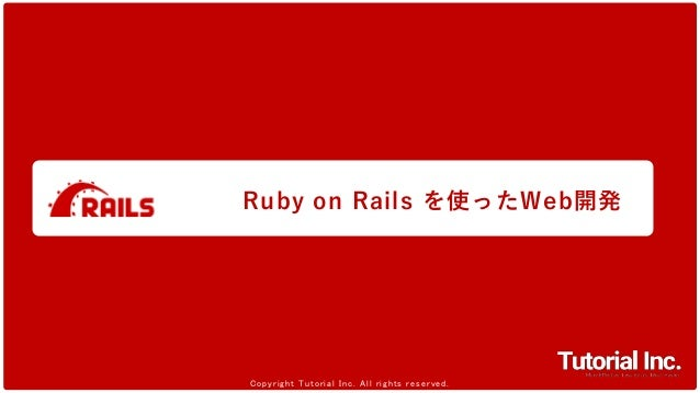 1 Copyright Tutorial Inc. All rights reserved.Copyright Tutorial Inc. All rights reserved. Ruby on Rails を使ったWeb開発