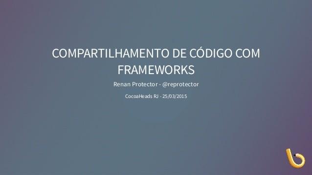 COMPARTILHAMENTO DE CÓDIGO COM FRAMEWORKS Renan Protector - @reprotector CocoaHeads RJ - 25/03/2015