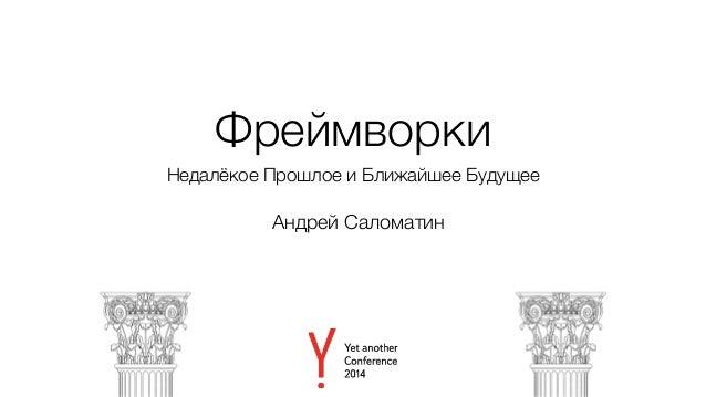 Фреймворки  Недалёкое Прошлое и Ближайшее Будущее  Андрей Саломатин