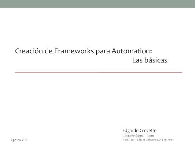 Creación de Frameworks para Automation: Las básicas Edgardo Crovetto edcrove@gmail.com NetSuite – Senior Sofware QA Engine...