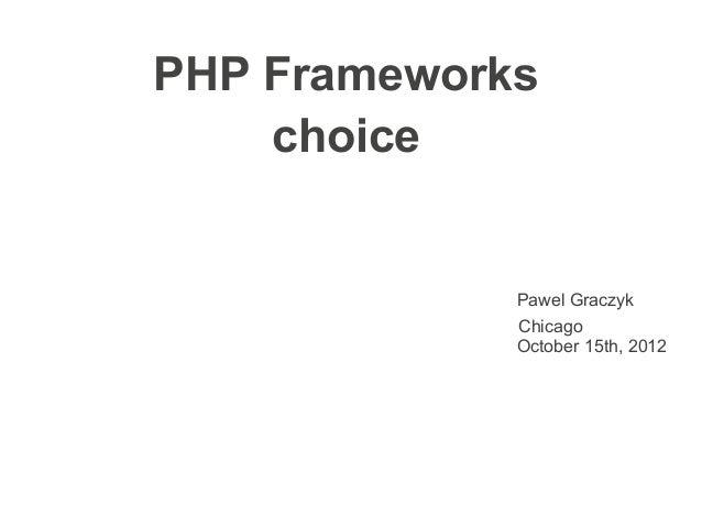 PHP Frameworks    choice             Pawel Graczyk             Chicago             October 15th, 2012