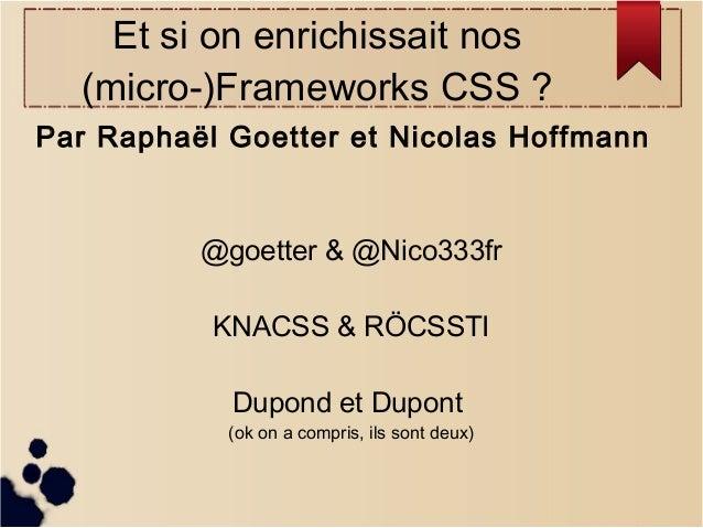 Et si on enrichissait nos (micro-)Frameworks CSS? Par Raphaël Goetter et Nicolas Hoffmann  @goetter & @Nico333fr KNACSS &...