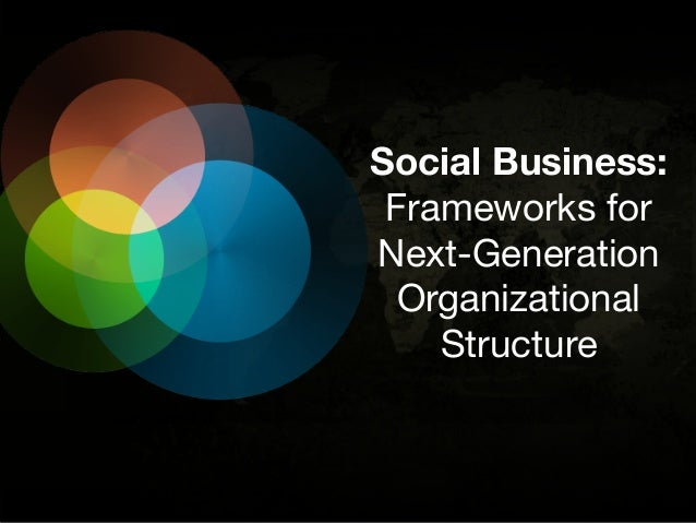 Social Business: Frameworks for Next-Generation Organizational Structure