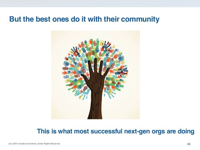 But the best ones do it with their community  This is what most successful next-gen orgs are doing (cc) 2014 Creative Comm...