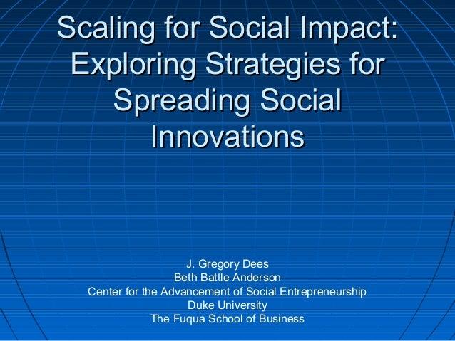Scaling for Social Impact: Exploring Strategies for Spreading Social Innovations  J. Gregory Dees Beth Battle Anderson Cen...