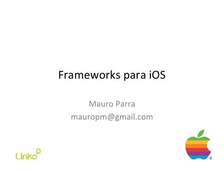 Frameworks para iOS        Mauro Parra    mauropm@gmail.com
