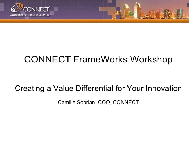 CONNECT FrameWorks Workshop Creating a Value Differential for Your Innovation Camille Sobrian, COO, CONNECT