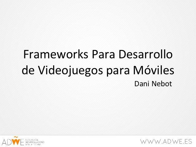 Frameworks Para Desarrollode Videojuegos para Móviles                   Dani Nebot                    WWW.ADWE.ES