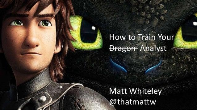 How to Train Your Dragon Analyst Matt Whiteley @thatmattw