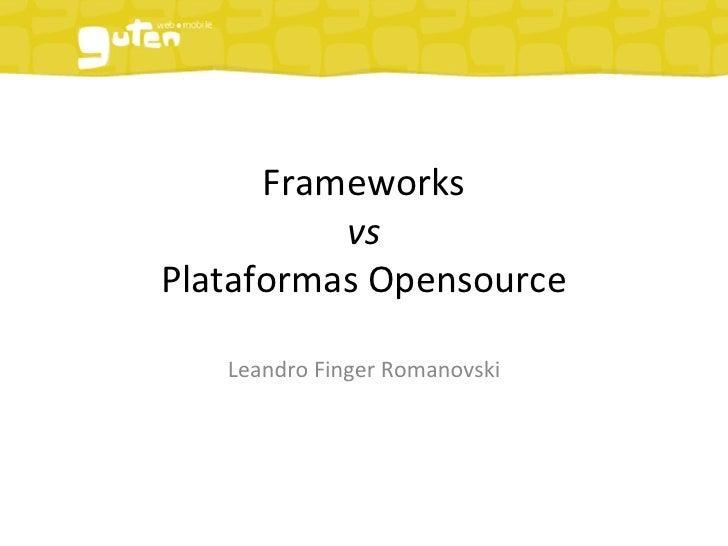 Frameworks            vs  Plataformas Opensource     Leandro Finger Romanovski