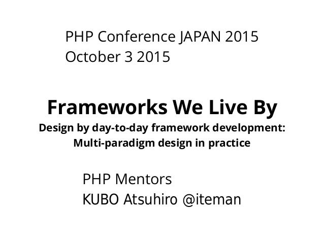 PHP Conference JAPAN 2015 October 3 2015 Frameworks We Live By Design by day-to-day framework development: Multi-paradigm ...