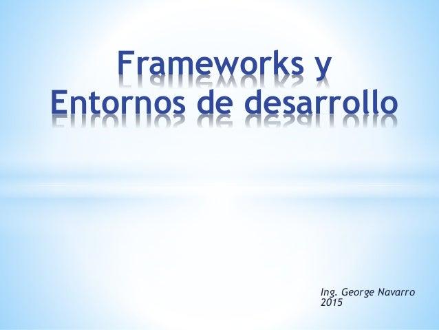 Ing. George Navarro 2015 Frameworks y Entornos de desarrollo